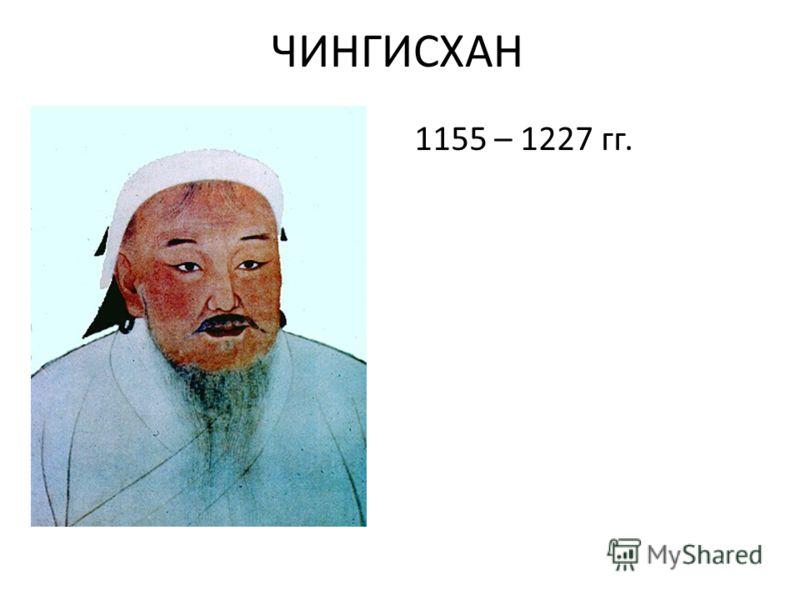 ЧИНГИСХАН 1155 – 1227 гг.