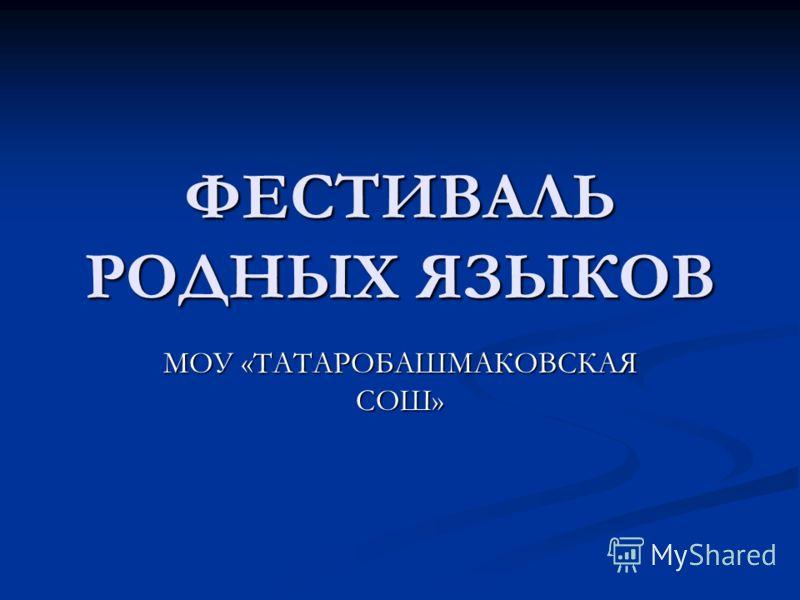 ФЕСТИВАЛЬ РОДНЫХ ЯЗЫКОВ МОУ «ТАТАРОБАШМАКОВСКАЯ СОШ»