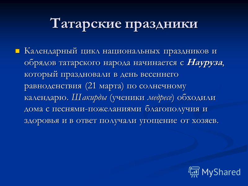 Татарские праздники Календарный цикл национальных праздников и обрядов татарского народа начинается с Науруза, который праздновали в день весеннего равноденствия (21 марта) по солнечному календарю. Шакирды (ученики медресе) обходили дома с песнями-по
