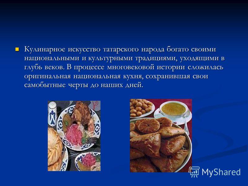 Кулинарное искусство татарского народа богато своими национальными и культурными традициями, уходящими в глубь веков. В процессе многовековой истории сложилась оригинальная национальная кухня, сохранившая свои самобытные черты до наших дней. Кулинарн