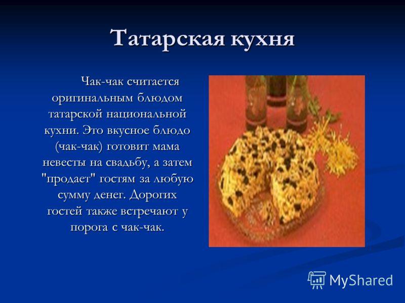 Татарская кухня Чак-чак считается оригинальным блюдом татарской национальной кухни. Это вкусное блюдо (чак-чак) готовит мама невесты на свадьбу, а затем продает гостям за любую сумму денег. Дорогих гостей также встречают у порога с чак-чак.