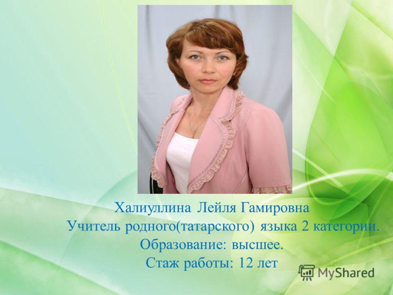 Халиуллина Лейля Гамировна Учитель родного(татарского) языка 2 категории. Образование: высшее. Стаж работы: 12 лет