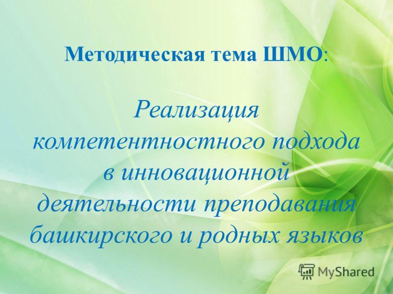 Методическая тема ШМО: Реализация компетентностного подхода в инновационной деятельности преподавания башкирского и родных языков