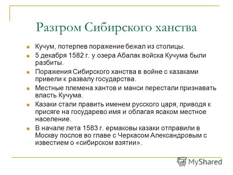 Разгром Сибирского ханства Кучум, потерпев поражение бежал из столицы. 5 декабря 1582 г. у озера Абалак войска Кучума были разбиты. Поражения Сибирского ханства в войне с казаками привели к развалу государства. Местные племена хантов и манси перестал