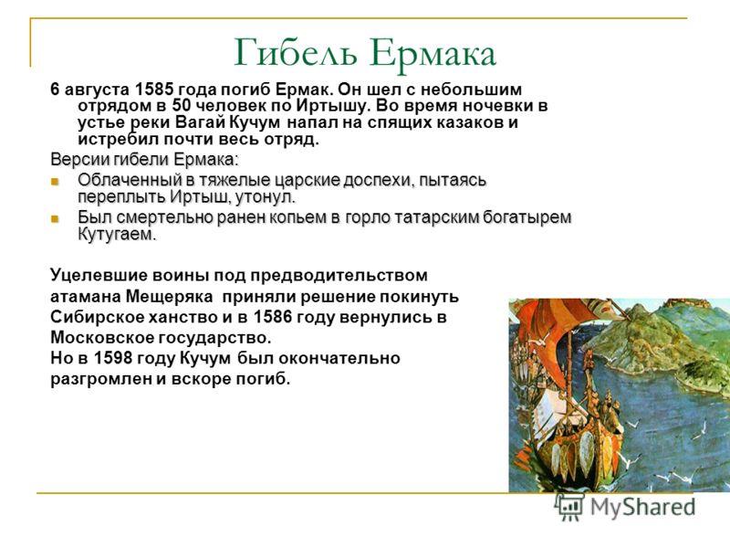Гибель Ермака 6 августа 1585 года погиб Ермак. Он шел с небольшим отрядом в 50 человек по Иртышу. Во время ночевки в устье реки Вагай Кучум напал на спящих казаков и истребил почти весь отряд. Версии гибели Ермака: Облаченный в тяжелые царские доспех
