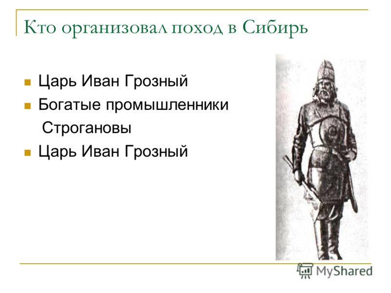 Кто организовал поход в Сибирь Царь Иван Грозный Богатые промышленники Строгановы Царь Иван Грозный