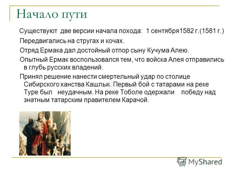 Начало пути Существуют две версии начала похода: 1 сентября1582 г.(1581 г.) Передвигались на стругах и кочах. Отряд Ермака дал достойный отпор сыну Кучума Алею. Опытный Ермак воспользовался тем, что войска Алея отправились в глубь русских владений. П