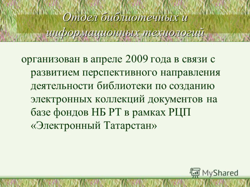 Отдел библиотечных и информационных технологий организован в апреле 2009 года в связи с развитием перспективного направления деятельности библиотеки по созданию электронных коллекций документов на базе фондов НБ РТ в рамках РЦП «Электронный Татарстан