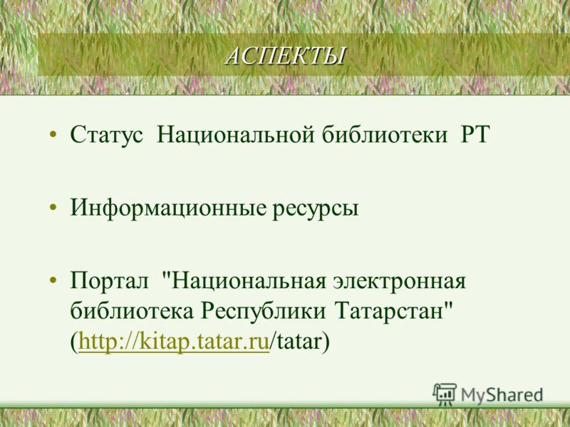 АСПЕКТЫ Статус Национальной библиотеки РТ Информационные ресурсы Портал Национальная электронная библиотека Республики Татарстан (http://kitap.tatar.ru/tatar)http://kitap.tatar.ru