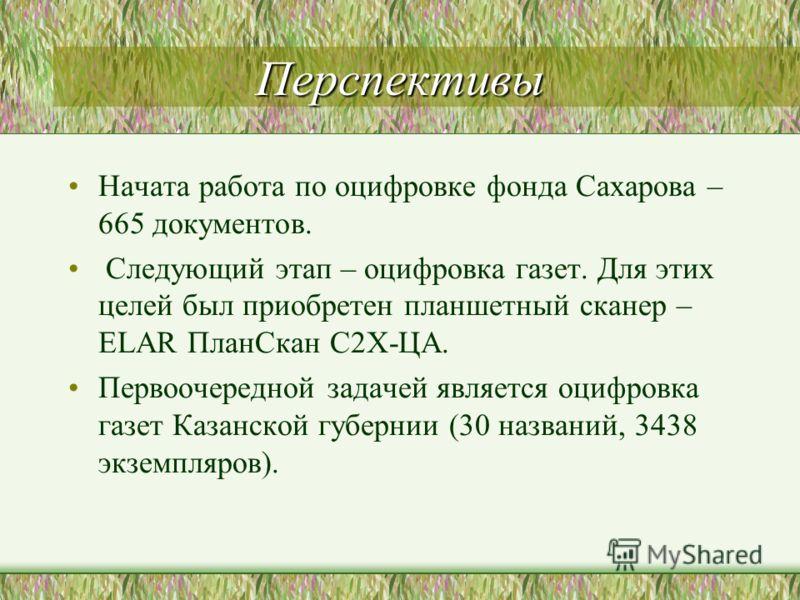 Перспективы Начата работа по оцифровке фонда Сахарова – 665 документов. Следующий этап – оцифровка газет. Для этих целей был приобретен планшетный сканер – ELAR ПланСкан С2Х-ЦА. Первоочередной задачей является оцифровка газет Казанской губернии (30 н