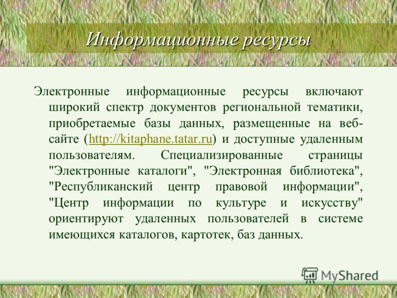 Информационные ресурсы Электронные информационные ресурсы включают широкий спектр документов региональной тематики, приобретаемые базы данных, размещенные на веб- сайте (http://kitaphane.tatar.ru) и доступные удаленным пользователям. Специализированн