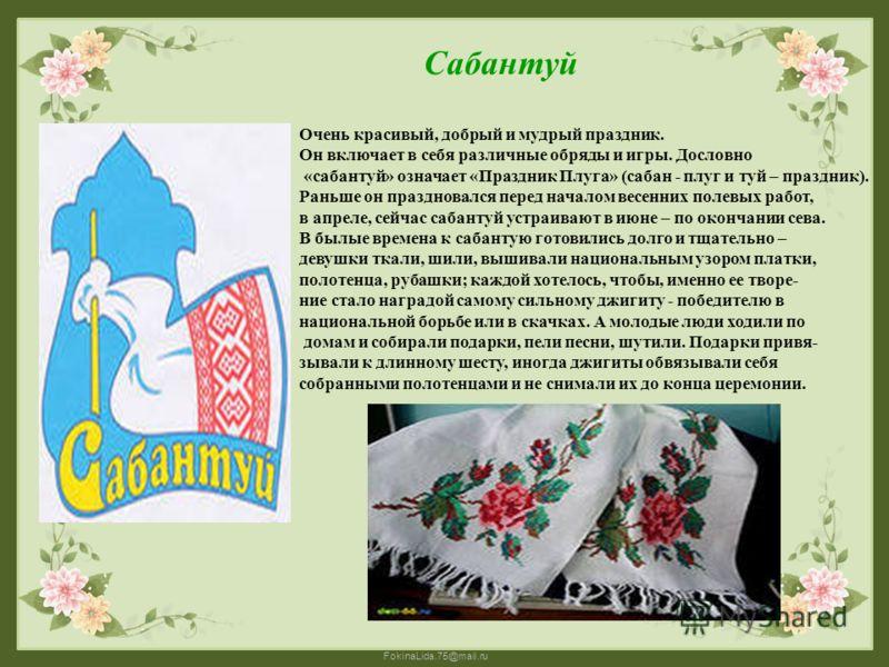 FokinaLida.75@mail.ru Очень красивый, добрый и мудрый праздник. Он включает в себя различные обряды и игры. Дословно «сабантуй» означает «Праздник Плуга» (сабан - плуг и туй – праздник). Раньше он праздновался перед началом весенних полевых работ, в