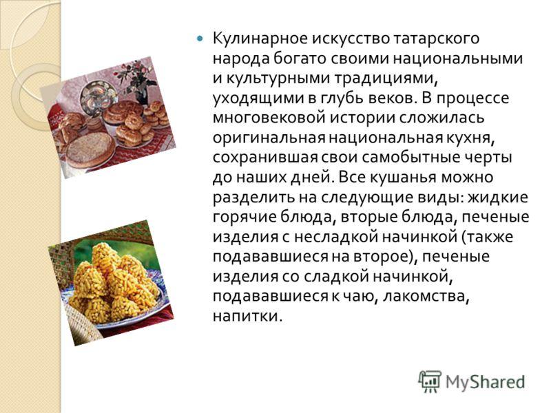 Кулинарное искусство татарского народа богато своими национальными и культурными традициями, уходящими в глубь веков. В процессе многовековой истории сложилась оригинальная национальная кухня, сохранившая свои самобытные черты до наших дней. Все куша