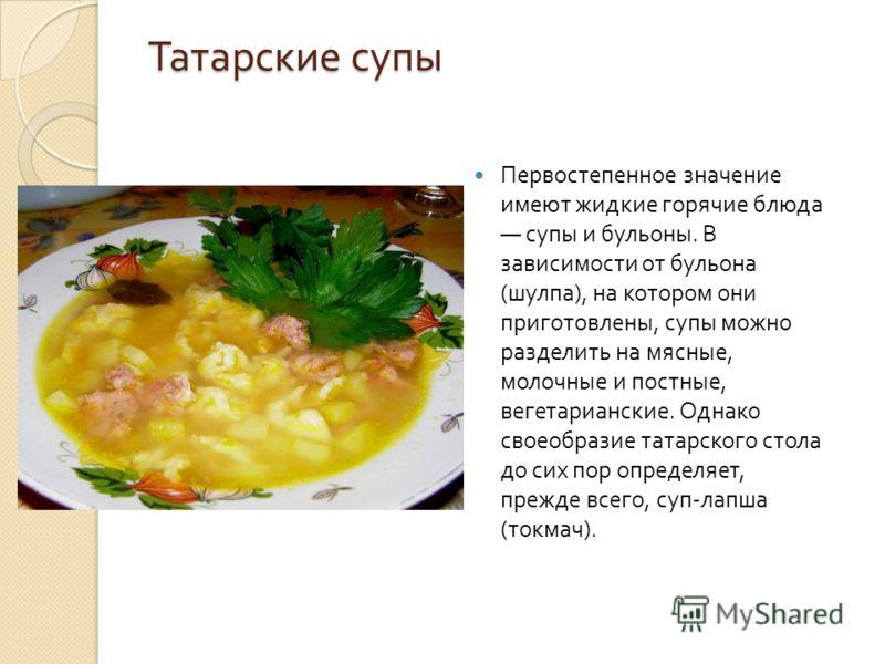 Татарские супы Первостепенное значение имеют жидкие горячие блюда супы и бульоны. В зависимости от бульона ( шулпа ), на котором они приготовлены, супы можно разделить на мясные, молочные и постные, вегетарианские. Однако своеобразие татарского стола
