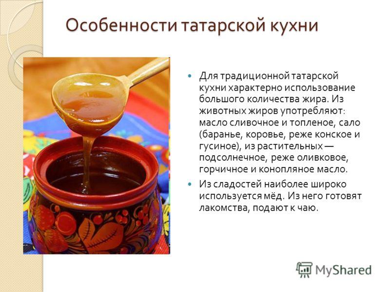 Особенности татарской кухни Для традиционной татарской кухни характерно использование большого количества жира. Из животных жиров употребляют : масло сливочное и топленое, сало ( баранье, коровье, реже конское и гусиное ), из растительных подсолнечно
