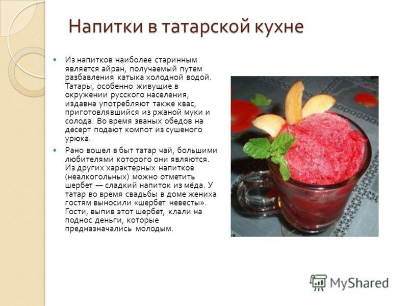 Напитки в татарской кухне Из напитков наиболее старинным является айран, получаемый путем разбавления катыка холодной водой. Татары, особенно живущие в окружении русского населения, издавна употребляют также квас, приготовлявшийся из ржаной муки и со