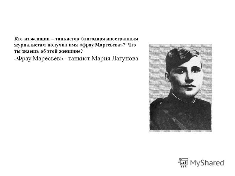 Кто из женщин – танкистов благодаря иностранным журналистам получил имя «фрау Маресьева»? Что ты знаешь об этой женщине? « Фрау Маресьев» - танкист Мария Лагунова