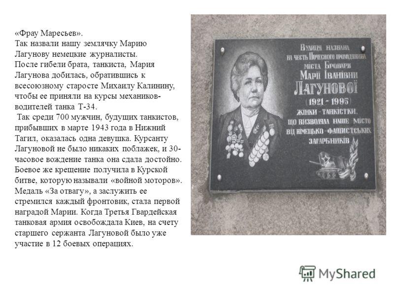 «Фрау Маресьев». Так назвали нашу землячку Марию Лагунову немецкие журналисты. После гибели брата, танкиста, Мария Лагунова добилась, обратившись к всесоюзному старосте Михаилу Калинину, чтобы ее приняли на курсы механиков- водителей танка Т-34. Так