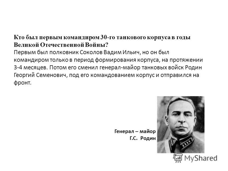 Кто был первым командиром 30-го танкового корпуса в годы Великой Отечественной Войны? Первым был полковник Соколов Вадим Ильич, но он был командиром только в период формирования корпуса, на протяжении 3-4 месяцев. Потом его сменил генерал-майор танко