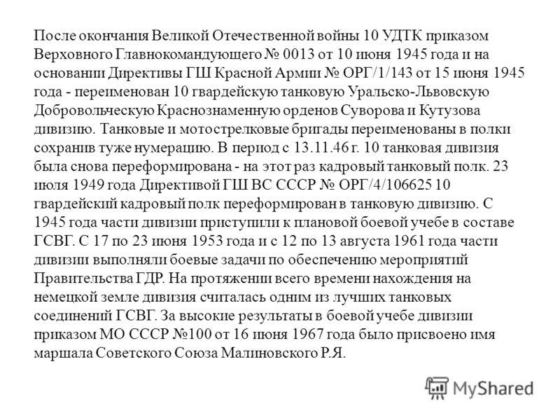 После окончания Великой Отечественной войны 10 УДТК приказом Верховного Главнокомандующего 0013 от 10 июня 1945 года и на основании Директивы ГШ Красной Армии ОРГ/1/143 от 15 июня 1945 года - переименован 10 гвардейскую танковую Уральско-Львовскую До