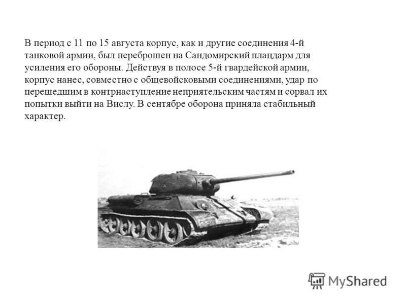 В период с 11 по 15 августа корпус, как и другие соединения 4-й танковой армии, был переброшен на Сандомирский плацдарм для усиления его обороны. Действуя в полосе 5-й гвардейской армии, корпус нанес, совместно с общевойсковыми соединениями, удар по