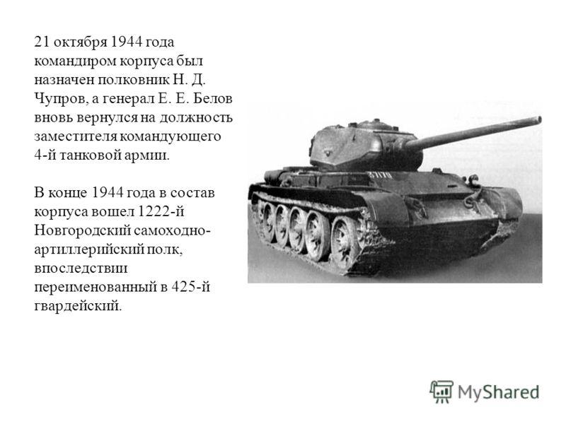 21 октября 1944 года командиром корпуса был назначен полковник Н. Д. Чупров, а генерал Е. Е. Белов вновь вернулся на должность заместителя командующего 4-й танковой армии. В конце 1944 года в состав корпуса вошел 1222-й Новгородский самоходно- артилл
