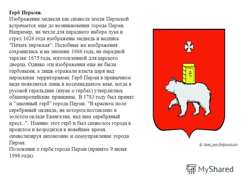 Герб Перьми. Изображение медведя как символа земли Пермской встречается еще до возникновения города Перми. Например, на чехле для парадного набора лука и стрел 1626 года изображены медведь и надпись