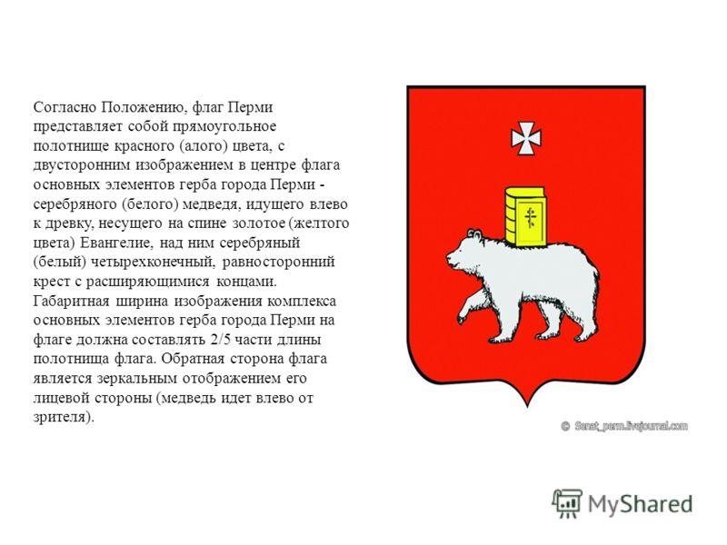 Согласно Положению, флаг Перми представляет собой прямоугольное полотнище красного (алого) цвета, с двусторонним изображением в центре флага основных элементов герба города Перми - серебряного (белого) медведя, идущего влево к древку, несущего на спи