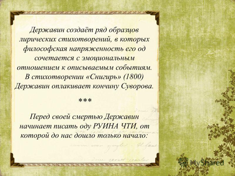 Державин создаёт ряд образцов лирических стихотворений, в которых философская напряженность его од сочетается с эмоциональным отношением к описываемым событиям. В стихотворении «Снигирь» (1800) Державин оплакивает кончину Суворова. *** Перед своей см