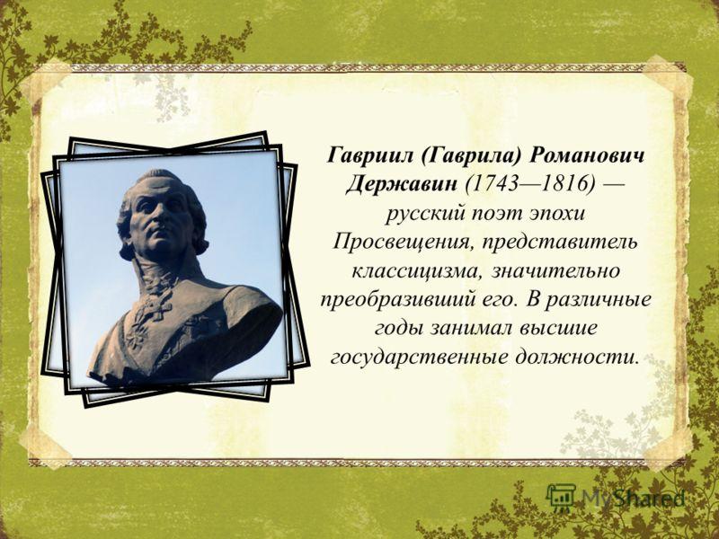 Гавриил (Гаврила) Романович Державин (17431816) русский поэт эпохи Просвещения, представитель классицизма, значительно преобразивший его. В различные годы занимал высшие государственные должности.