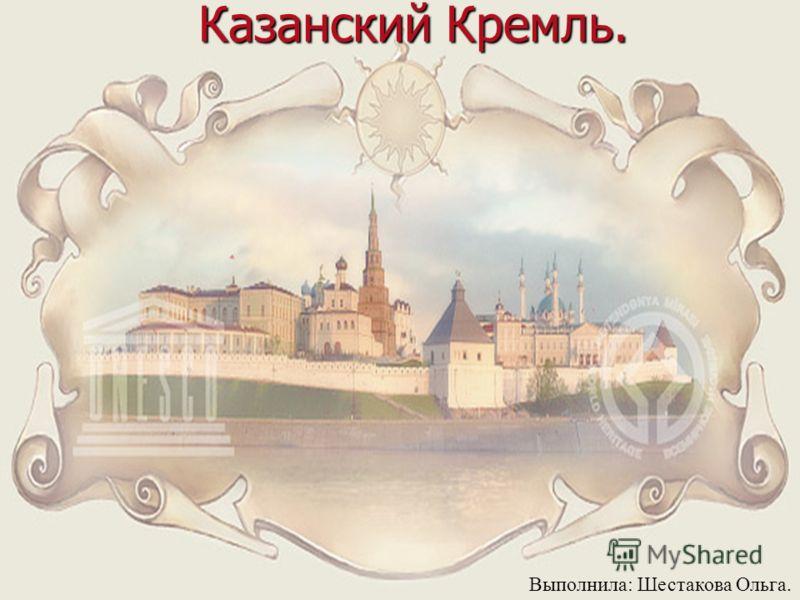 Казанский Кремль. Выполнила: Шестакова Ольга.