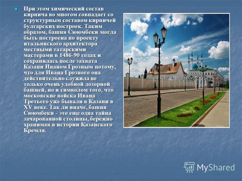 При этом химический состав кирпича во многом совпадает со структурным составом кирпичей булгарских построек. Таким образом, башня Сююмбеки могла быть построена по проекту итальянского архитектора местными татарскими мастерами в 1486-90 годах и сохран