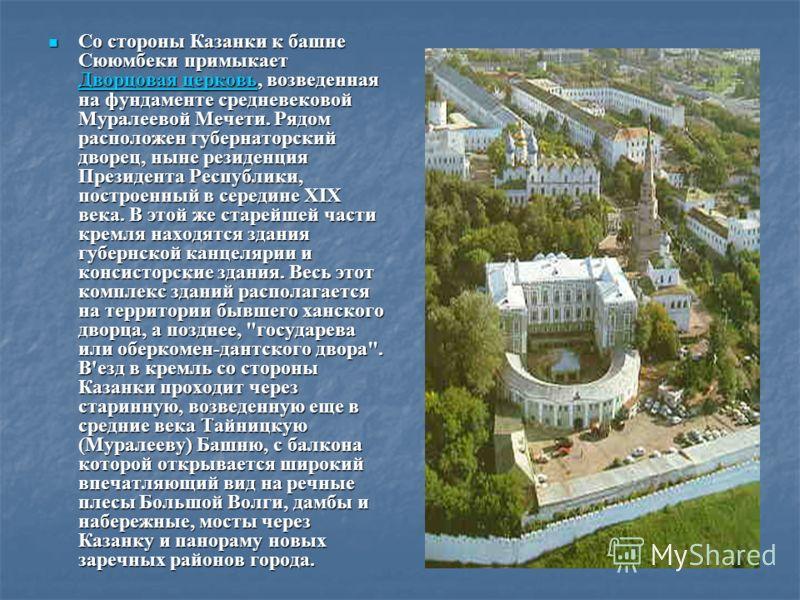 Со стороны Казанки к башне Сююмбеки примыкает Дворцовая церковь, возведенная на фундаменте средневековой Муралеевой Мечети. Рядом расположен губернаторский дворец, ныне резиденция Президента Республики, построенный в середине XIX века. В этой же стар