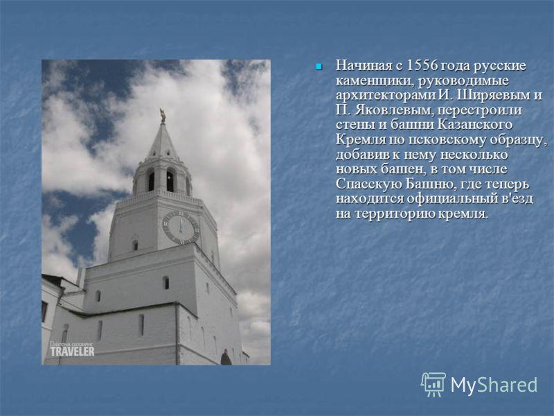 Начиная с 1556 года русские каменщики, руководимые архитекторами И. Ширяевым и П. Яковлевым, перестроили стены и башни Казанского Кремля по псковскому образцу, добавив к нему несколько новых башен, в том числе Спасскую Башню, где теперь находится офи
