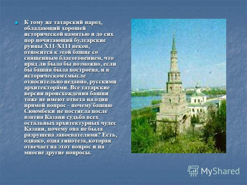 К тому же татарский народ, обладающий хорошей исторической памятью и до сих пор почитающий булгарские руины Х11-Х111 веков, относится к этой башне со священным благоговением, что вряд ли было бы возможно, если бы башня была построена, и в историческо