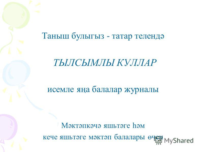 Таныш булыгыз - татар телендә ТЫЛСЫМЛЫ КУЛЛАР исемле яңа балалар журналы Мәктәпкәчә яшьтәге һәм кече яшьтәге мәктәп балалары өчен