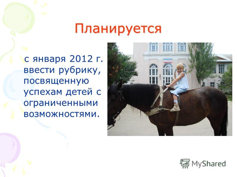 Планируется с января 2012 г. ввести рубрику, посвященную успехам детей с ограниченными возможностями.