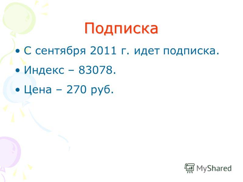 Подписка С сентября 2011 г. идет подписка. Индекс – 83078. Цена – 270 руб.