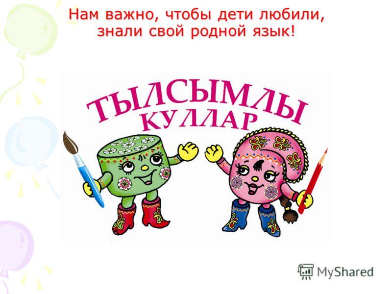 Нам важно, чтобы дети любили, знали свой родной язык! Нам важно, чтобы дети любили, знали свой родной язык!