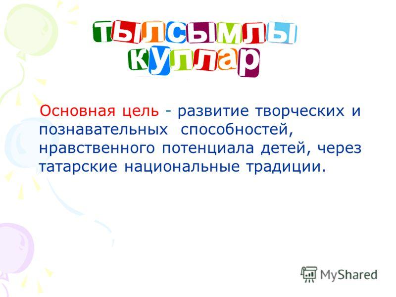 Основная цель Основная цель - развитие творческих и познавательных способностей, нравственного потенциала детей, через татарские национальные традиции.