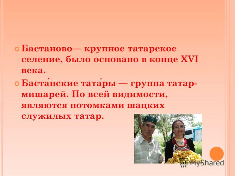 Бастаново крупное татарское селение, было основано в конце XVI века. Бастанские татары группа татар- мишарей. По всей видимости, являются потомками шацких служилых татар.