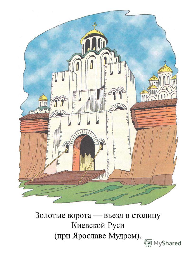 Золотые ворота въезд в столицу Киевской Руси (при Ярославе Мудром).