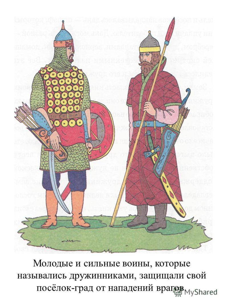Молодые и сильные воины, которые назывались дружинниками, защищали свой посёлок-град от нападений врагов.