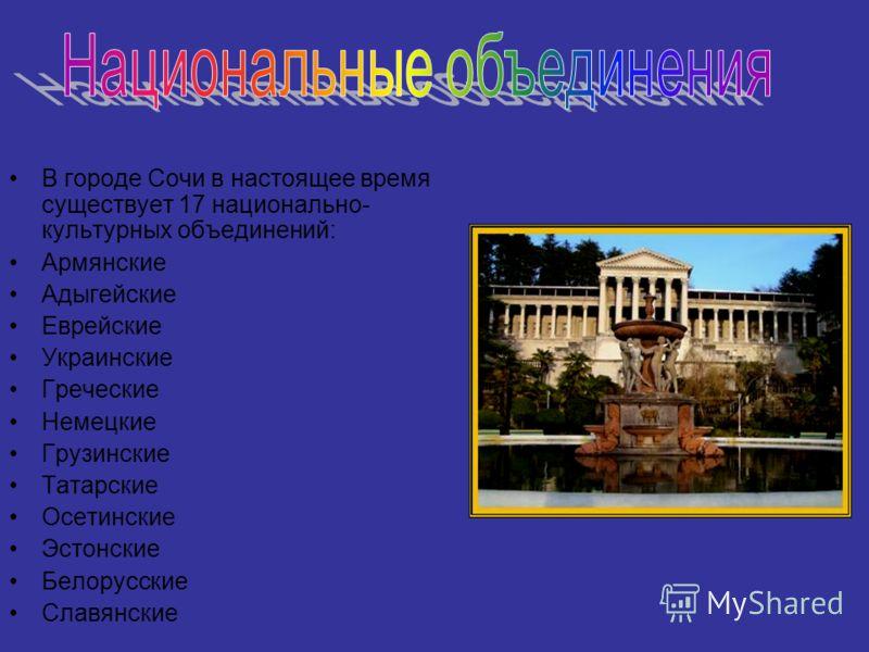 В городе Сочи в настоящее время существует 17 национально- культурных объединений: Армянские Адыгейские Еврейские Украинские Греческие Немецкие Грузинские Татарские Осетинские Эстонские Белорусские Славянские