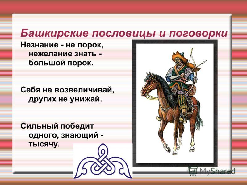 Башкирские пословицы и поговорки Незнание - не порок, нежелание знать - большой порок. Себя не возвеличивай, других не унижай. Сильный победит одного, знающий - тысячу.