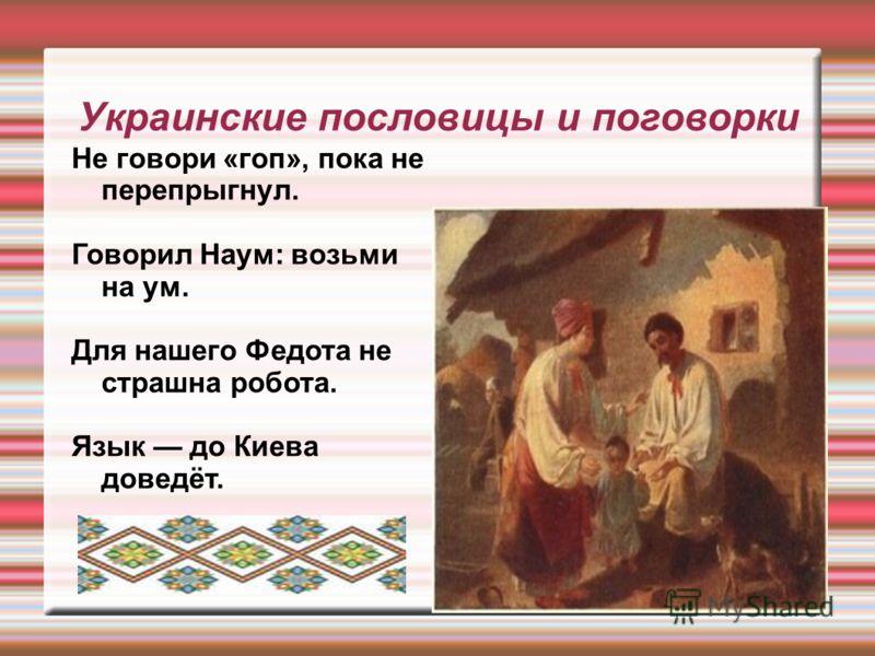 Украинские пословицы и поговорки Не говори «гоп», пока не перепрыгнул. Говорил Наум: возьми на ум. Для нашего Федота не страшна робота. Язык до Киева доведёт.