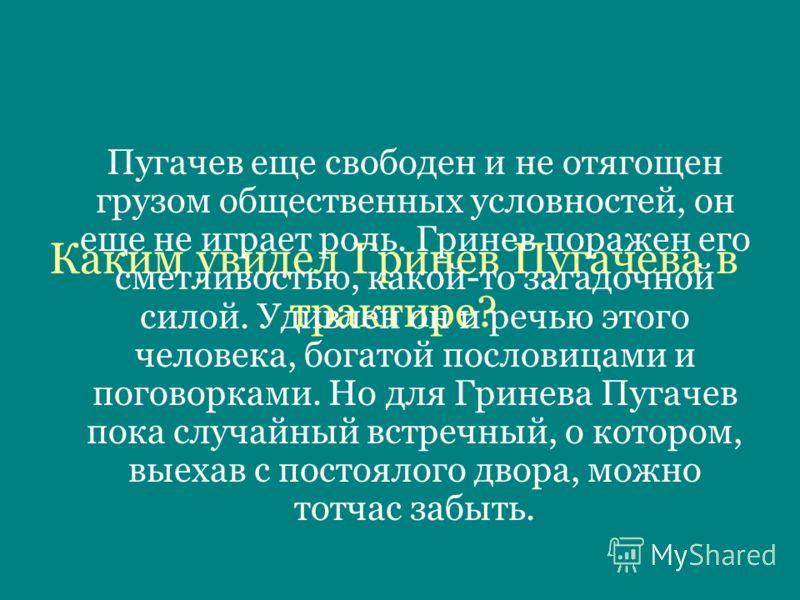 Каким увидел Гринев Пугачева в трактире? Пугачев еще свободен и не отягощен грузом общественных условностей, он еще не играет роль. Гринев поражен его сметливостью, какой-то загадочной силой. Удивлен он и речью этого человека, богатой пословицами и п