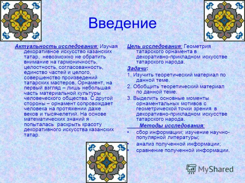 Введение Актуальность исследования: Изучая декоративное искусство казанских татар, невозможно не обратить внимание на гармоничность, целостность, согласованность, единство частей и целого, совершенство произведений татарских мастеров. Орнамент, на пе