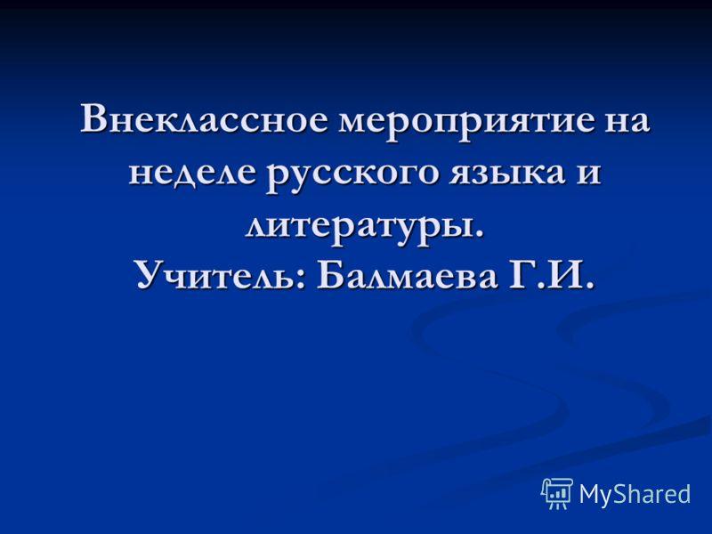 Внеклассное мероприятие на неделе русского языка и литературы. Учитель: Балмаева Г.И.
