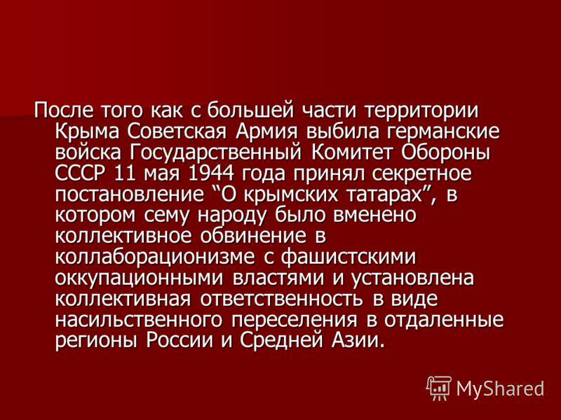 После того как с большей части территории Крыма Советская Армия выбила германские войска Государственный Комитет Обороны СССР 11 мая 1944 года принял секретное постановление О крымских татарах, в котором сему народу было вменено коллективное обвинени